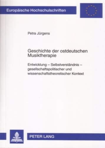9783631562963: Geschichte Der Ostdeutschen Musiktherapie: Entwicklung - Selbstverstaendnis - Gesellschaftspolitischer Und Wissenschaftstheoretischer Kontext (Europaische Hochschulschriften: Reihe 6, Psychologie)