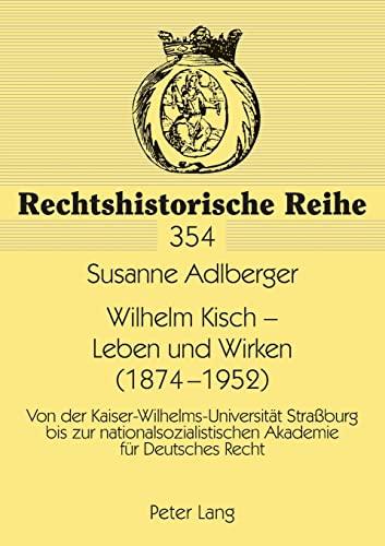 9783631564622: Wilhelm Kisch - Leben und Wirken (1874-1952): Von der Kaiser-Wilhelms-Universität Straßburg bis zur nationalsozialistischen Akademie für Deutsches Recht (Rechtshistorische Reihe)