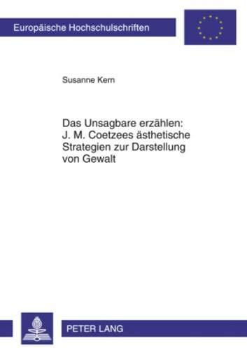 9783631575222: Das Unsagbare Erzaehlen: J. M. Coetzees Aesthetische Strategien Zur Darstellung Von Gewalt (Europaeische Hochschulschriften / European University Studie)