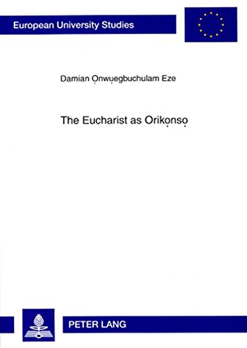 The Eucharist as Orikonso: A Study in Eucharistic Ecclesiology From an Igbo Perspective (Europ&auml...
