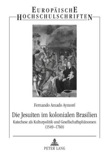Die Jesuiten im kolonialen Brasilien: Katechese als Kulturpolitik und Gesellschaftsphänomen (1549-...