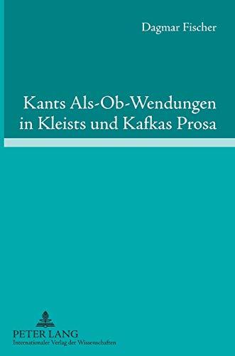 Kants Als-Ob-Wendungen in Kleists und Kafkas Prosa : Aufklärung/Kategorischer Imperativ der Pflicht contra Passion/Juvenilität - Dagmar Fischer