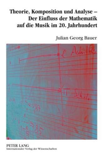 9783631595831: Theorie, Komposition und Analyse - Der Einfluss der Mathematik auf die Musik im 20. Jahrhundert: Eine musikwissenschaftliche Analyse der ... Nancarrow, Iannis Xenakis und Jan Beran