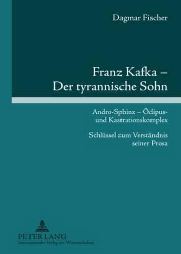 9783631604427: Franz Kafka - Der Tyrannische Sohn: Andro-Sphinx - Oedipus- Und Kastrationskomplex Schluessel Zum Verstaendnis Seiner Prosa