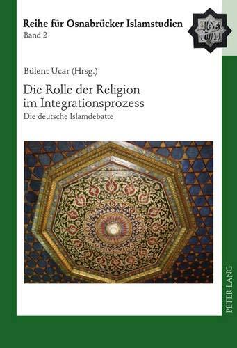 Die Rolle der Religion im Integrationsprozess: Die deutsche Islamdebatte (ROI ? Reihe für ...