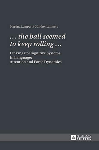 9783631609002: «... the ball seemed to keep rolling ...»: Linking up Cognitive Systems in Language: Attention and Force Dynamics