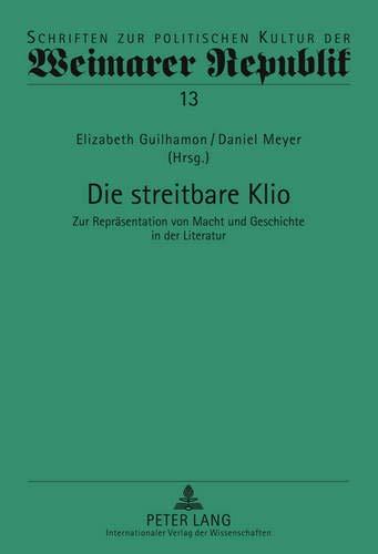 9783631612569: Die streitbare Klio: Zur Repräsentation von Macht und Geschichte in der Literatur (Schriften Zur Politischen Kultur Der Weimarer Republik)
