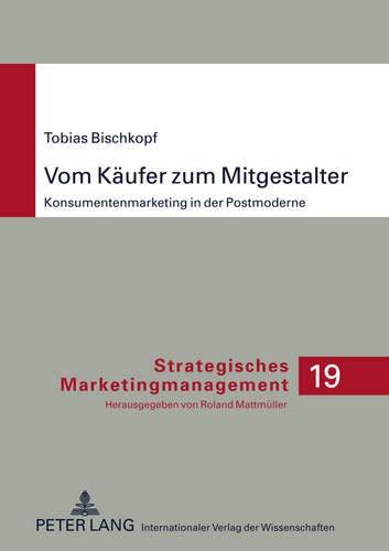 Vom Käufer zum Mitgestalter: Konsumentenmarketing in der Postmoderne (Strategisches ...