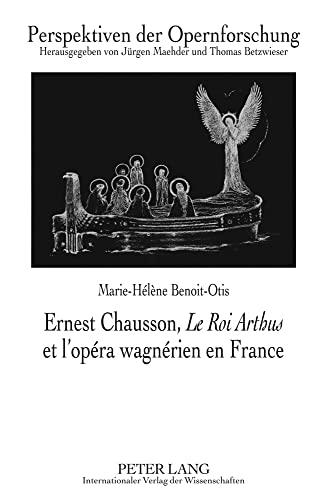 Ernest Chausson, Le Roi Arthus et l'opéra wagnérien en France: Marie-Hélène ...