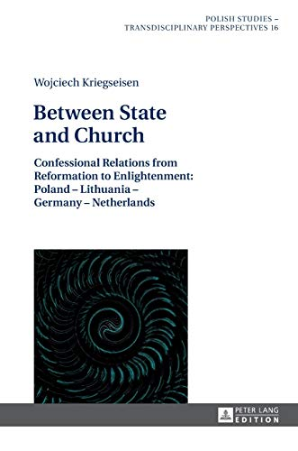 9783631626702: Between State and Church: Confessional Relations from Reformation to Enlightenment: Poland – Lithuania – Germany – Netherlands (Polish Studies – Transdisciplinary Perspectives)