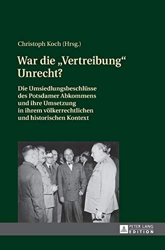 9783631629093: War Die Vertreibung Unrecht?: Die Umsiedlungsbeschluesse Des Potsdamer Abkommens Und Ihre Umsetzung in Ihrem Voelkerrechtlichen Und Historischen Kontext