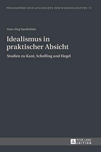 9783631640890: Idealismus in praktischer Absicht: Studien zu Kant, Schelling und Hegel (Philosophie und Geschichte der Wissenschaften) (German Edition)