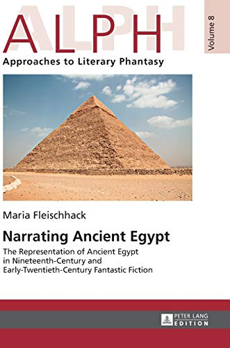 9783631660980: Narrating Ancient Egypt: The Representation of Ancient Egypt in Nineteenth-Century and Early-Twentieth-Century Fantastic Fiction (ALPH: Arbeiten zur ./ALPH: Approaches to Literary Phantasy)