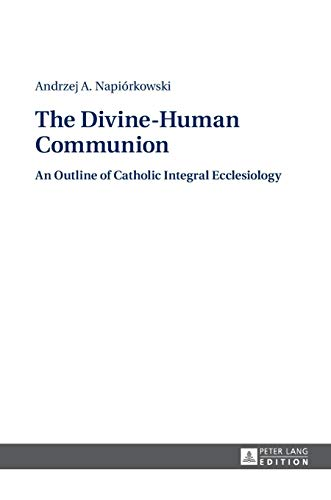 The Divine-Human Communion: An Outline of Catholic Integral Ecclesiology: Andrzej A. Napiorkowski