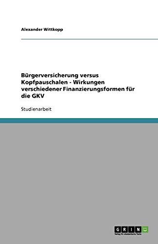 9783638597517: Bürgerversicherung versus Kopfpauschalen - Wirkungen verschiedener Finanzierungsformen für die GKV