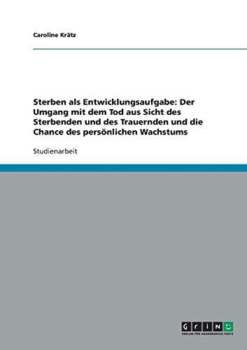 9783638647823: Sterben als Entwicklungsaufgabe: Der Umgang mit dem Tod aus Sicht des Sterbenden und des Trauernden und die Chance des pers�nlichen Wachstums
