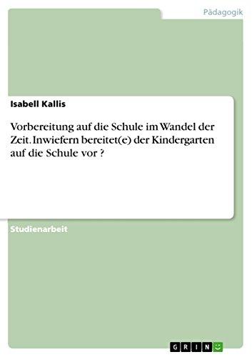9783638662185: Vorbereitung auf die Schule im Wandel der Zeit. Inwiefern bereitet(e) der Kindergarten auf die Schule vor ? (German Edition)