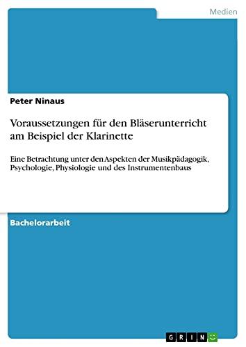 9783638675451: Voraussetzungen für den Bläserunterricht am Beispiel der Klarinette - Eine Betrachtung unter den Aspekten der Musikpädagogik, Psychologie, Physiologie und des Instrumentenbaus