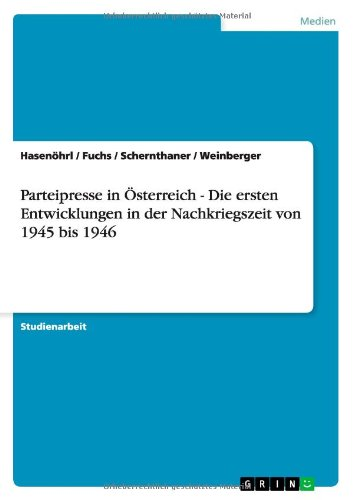 Parteipresse in Osterreich - Die Ersten Entwicklungen in Der Nachkriegszeit Von 1945 Bis 1946: ...