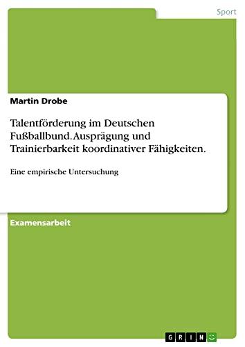 9783638697347: Talentforderung Im Deutschen Fussballbund. Auspragung Und Trainierbarkeit Koordinativer Fahigkeiten. (German Edition)