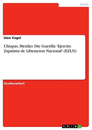 9783638707329: Chiapas, Mexiko: Die Guerilla 'Ejercito Zapatista de Liberacion Nacional' (EZLN) (German Edition)