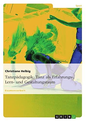 Tanzpädagogik: Tanz als Erfahrungs-, Lern- und Gestaltungsraum: Christiane Helbig