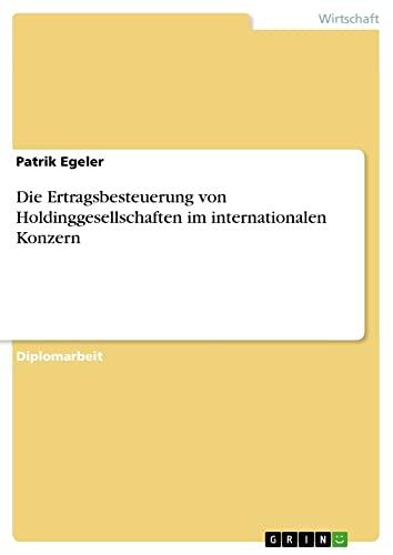Die Ertragsbesteuerung Von Holdinggesellschaften Im Internationalen Konzern: Patrik Egeler