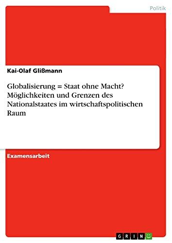 9783638720311: Globalisierung = Staat ohne Macht? M�glichkeiten und Grenzen des Nationalstaates im wirtschaftspolitischen Raum
