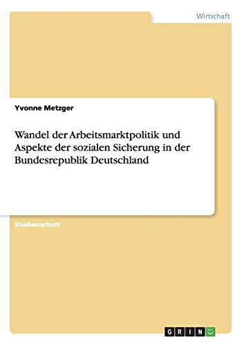 9783638734660: Wandel der Arbeitsmarktpolitik und Aspekte der sozialen Sicherung in der Bundesrepublik Deutschland