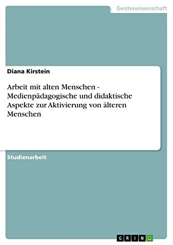 9783638734905: Arbeit mit alten Menschen - Medienpädagogische und didaktische Aspekte zur Aktivierung von älteren Menschen (German Edition)