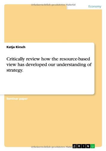 9783638761994: Critically review how the resource-based view has developed our understanding of strategy.