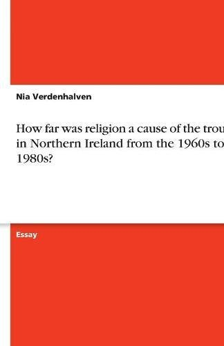 9783638779739: How far was religion a cause of the troubles in Northern Ireland from the 1960s to the 1980s?