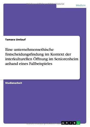 9783638781572: Eine unternehmensethische Entscheidungsfindung im Kontext der interkulturellen Öffnung im Seniorenheim anhand eines Fallbeispieles (German Edition)