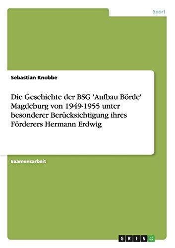 Die Geschichte Der Bsg Aufbau Borde Magdeburg Von 1949-1955 Unter Besonderer Berucksichtigung Ihres...
