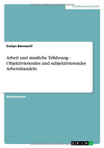 9783638794466: Arbeit Und Sinnliche Erfahrung - Objektivierendes Und Subjektivierendes Arbeitshandeln (German Edition)