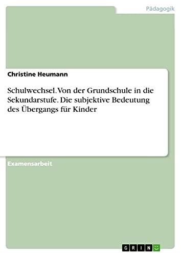 9783638816465: Schulwechsel. Von Der Grundschule in Die Sekundarstufe. Die Subjektive Bedeutung Des Ubergangs Fur Kinder (German Edition)