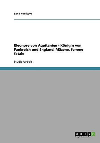 9783638831598: Eleonore von Aquitanien - Königin von Fankreich und England, Mäzene, femme fatale