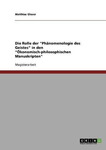 Die Rolle Der Phanomenologie Des Geistes in Den Okonomisch-Philosophischen Manuskripten: Matthias ...