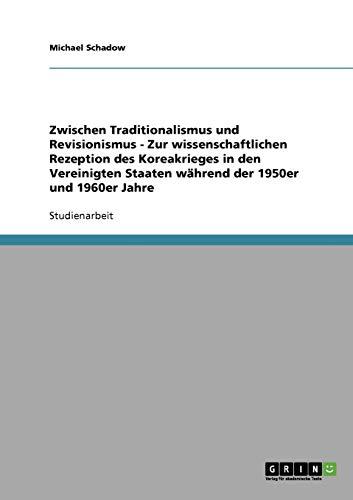 9783638869744: Zwischen Traditionalismus und Revisionismus - Zur wissenschaftlichen Rezeption des Koreakrieges in den Vereinigten Staaten w�hrend der 1950er und 1960er Jahre