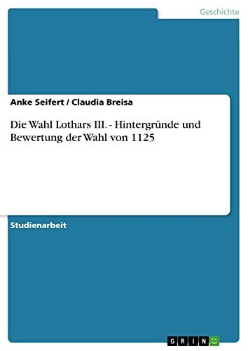 Die Wahl Lothars III. - Hintergrunde Und Bewertung Der Wahl Von 1125: Anke Seifert