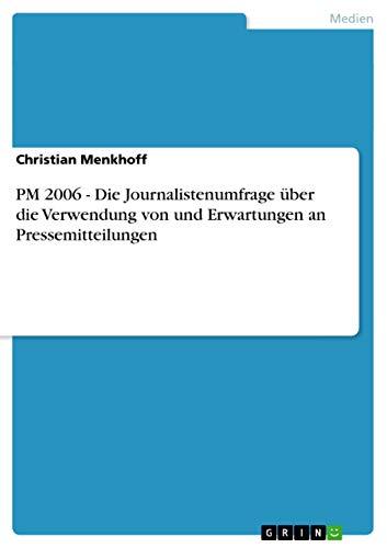 PM 2006 - Die Journalistenumfrage Uber Die Verwendung Von Und Erwartungen an Pressemitteilungen: ...