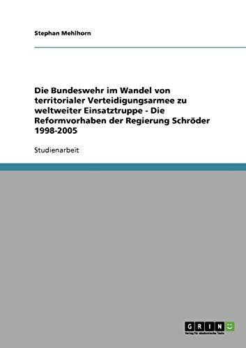 9783638910316: Die Bundeswehr Im Wandel Von Territorialer Verteidigungsarmee Zu Weltweiter Einsatztruppe - Die Reformvorhaben Der Regierung Schr Der 1998-2005