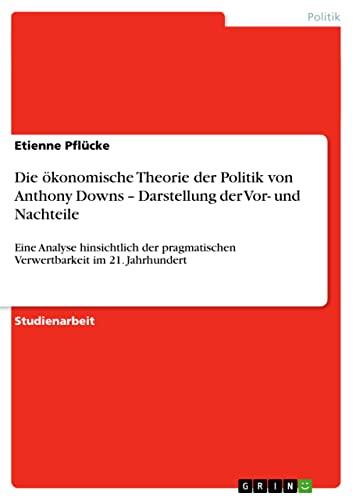 9783638920070: Die �konomische Theorie der Politik von Anthony Downs - Darstellung der Vor- und Nachteile