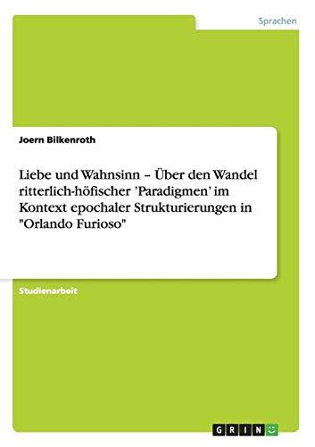 Liebe Und Wahnsinn - Uber Den Wandel Ritterlich-Hofischer Paradigmen Im Kontext Epochaler ...