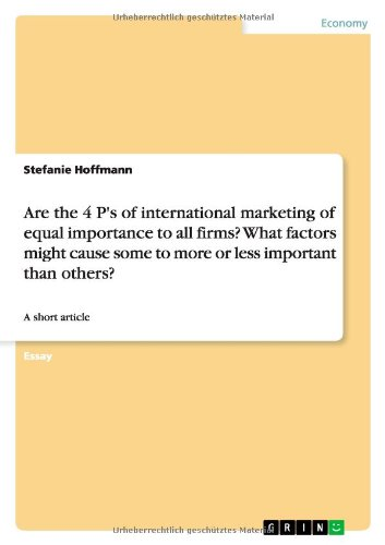 9783638930079: Are the 4 P's of international marketing of equal importance to all firms? What factors might cause some to more or less important than others?