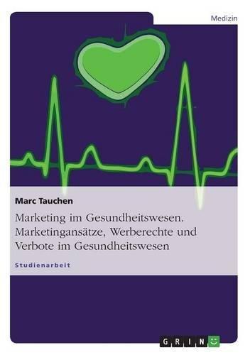Marketing Im Gesundheitswesen. Marketingansatze, Werberechte Und Verbote Im Gesundheitswesen: Marc ...
