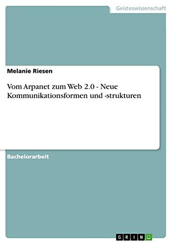 Vom ARPAnet Zum Web 2.0 - Neue Kommunikationsformen Und -Strukturen: Melanie Riesen