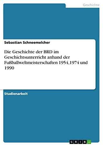 9783638937160: Die Geschichte der BRD im Geschichtsunterricht anhand der Fußballweltmeisterschaften 1954,1974 und 1990