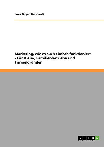 Marketing einfach und kompakt. Für Kleinunternehmen, Familienbetriebe und Firmengründer: ...