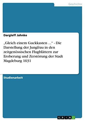 """9783638941464: """"Gleich einem Guckkasten ..."""" - Die Darstellung der Jungfrau in den zeitgenössischen Flugblättern zur Eroberung und Zerstörung der Stadt Magdeburg 1631 (German Edition)"""